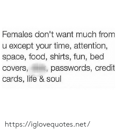 Covers: Females don't want much from  except your time, attention,  space, food, shirts, fun, bed  passwords, credit  Covers,  cards, life & soul https://iglovequotes.net/