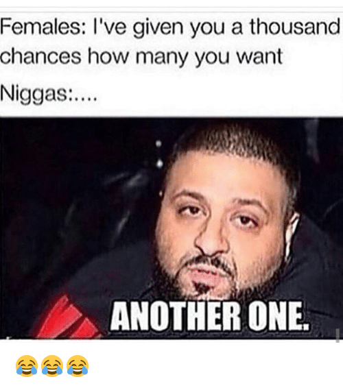Another One, Another One, and Funny: Females: I've given you a thousand  chances how many you want  Niggas:  ANOTHER ONE 😂😂😂