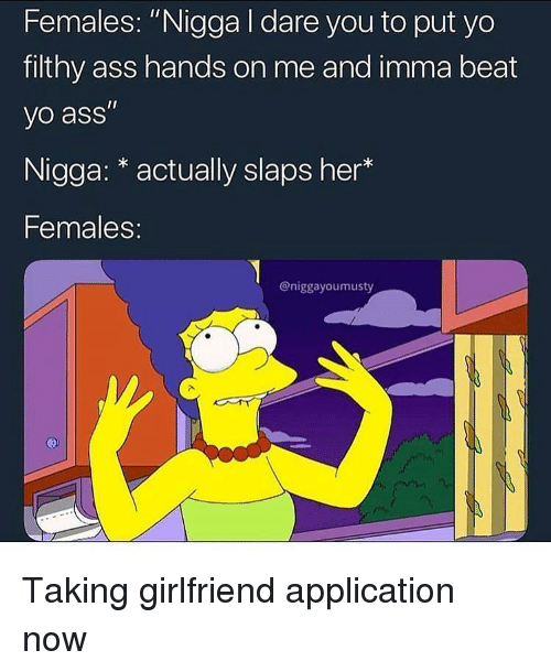 """Ass, Yo, and Girlfriend: Females: """"Nigga I dare you to put yo  filthy ass hands on me and imma beat  yo ass""""  Nigga: * actually slaps her  Females:  @niggayoumusty Taking girlfriend application now"""
