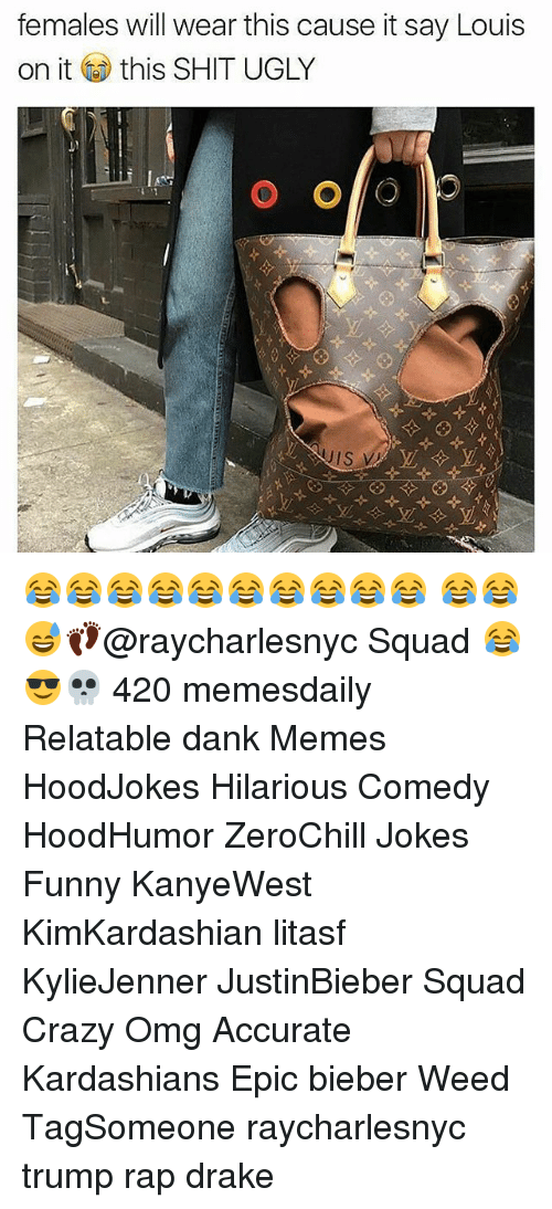 Memes, 🤖, and Weeds: females will wear this cause it say Louis  on it this SHIT UGLY 😂😂😂😂😂😂😂😂😂😂 😂😂😅👣@raycharlesnyc Squad 😂😎💀 420 memesdaily Relatable dank Memes HoodJokes Hilarious Comedy HoodHumor ZeroChill Jokes Funny KanyeWest KimKardashian litasf KylieJenner JustinBieber Squad Crazy Omg Accurate Kardashians Epic bieber Weed TagSomeone raycharlesnyc trump rap drake
