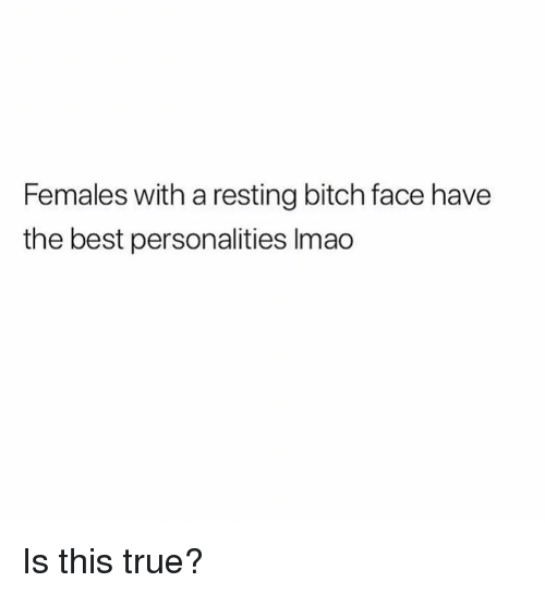 bitch face: Females with a resting bitch face have  the best personalities lmao Is this true?