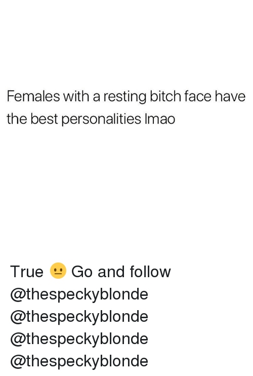 bitch face: Females with a resting bitch face have  the best personalities Imao True 😐 Go and follow @thespeckyblonde @thespeckyblonde @thespeckyblonde @thespeckyblonde
