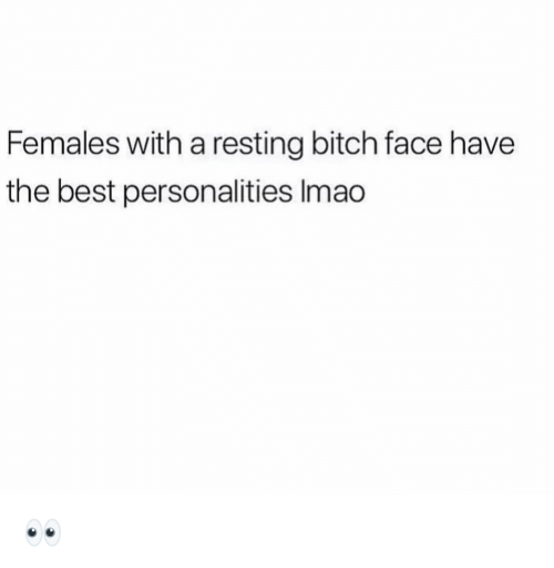 bitch face: Females with a resting bitch face have  the best personalities Imao 👀