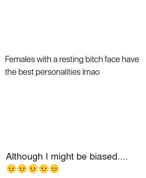 bitch face: Females with a resting bitch face have  the best personalities Imao Although I might be biased.... 😐😐😐😐😐