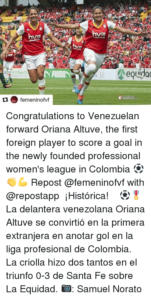Memes, Colombia, and Congratulations: femeninoff  www.hvtv.co  SANTA FEco Congratulations to Venezuelan forward Oriana Altuve, the first foreign player to score a goal in the newly founded professional women's league in Colombia ⚽👏💪 Repost @femeninofvf with @repostapp ・・・ ¡Histórica! ⚽🎖 La delantera venezolana Oriana Altuve se convirtió en la primera extranjera en anotar gol en la liga profesional de Colombia. La criolla hizo dos tantos en el triunfo 0-3 de Santa Fe sobre La Equidad. 📷: Samuel Norato