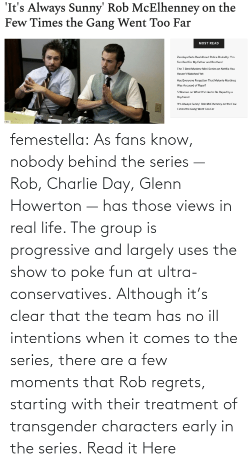 Philadelphia: femestella: As fans know, nobody behind the series — Rob, Charlie Day, Glenn Howerton — has those views in real life. The group is progressive and largely uses the show to poke fun at ultra-conservatives. Although it's clear that the team has no ill intentions when it comes to the series, there are a few moments that Rob regrets, starting with their treatment of transgender characters early in the series. Read it Here