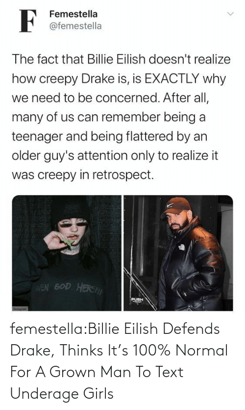 Drake: femestella:Billie Eilish Defends Drake, Thinks It's 100% Normal For A Grown Man To Text Underage Girls