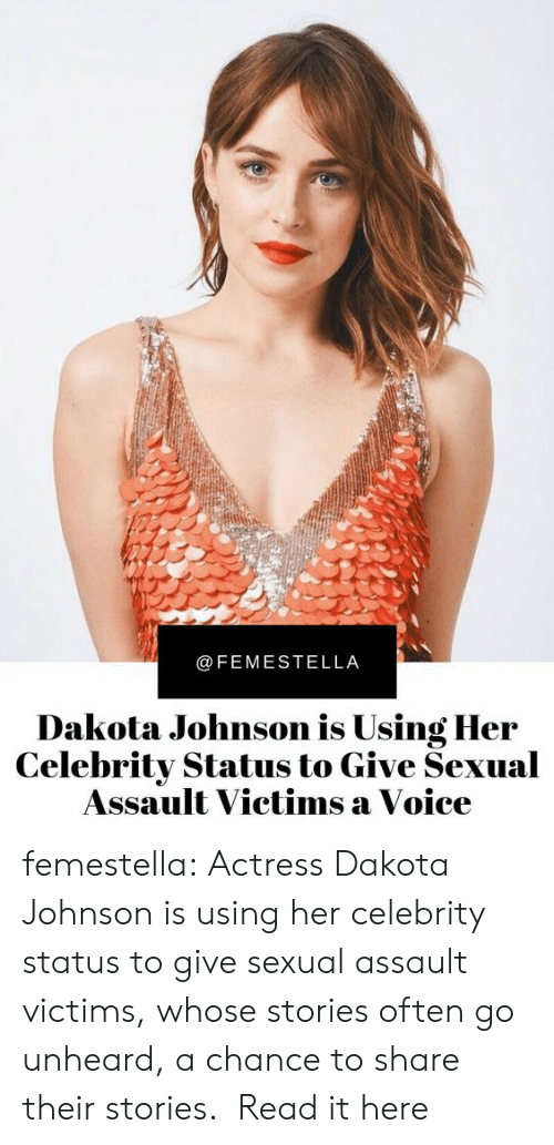 actress: @FEMESTELLA  Dakota Johnson is Using Her  Celebrity Status to Give Sexual  Assault Victims a Voice femestella: Actress Dakota Johnson is using her celebrity status to give sexual assault victims, whose stories often go unheard, a chance to share their stories.  Read it here