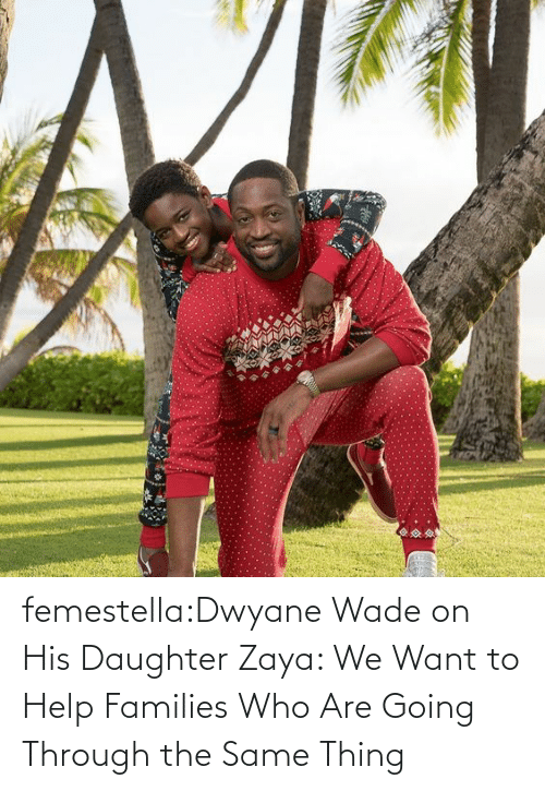 Dwyane Wade, Target, and Transgender: femestella:Dwyane Wade on His Daughter Zaya: We Want to Help Families Who Are Going Through the Same Thing