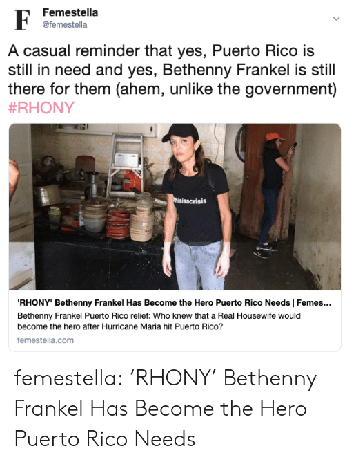 In Need: Femestella  F  @femestella  A casual reminder that yes, Puerto Rico is  still in need and yes, Bethenny Frankel is still  there for them (ahem, unlike the government)  #RHONY  thisisacrisis  RHONY' Bethenny Frankel Has Become the Hero Puerto Rico Needs | Femes...  Bethenny Frankel Puerto Rico relief: Who knew that a Real Housewife would  become the hero after Hurricane Maria hit Puerto Rico?  femestella.com femestella: 'RHONY' Bethenny Frankel Has Become the Hero Puerto Rico Needs