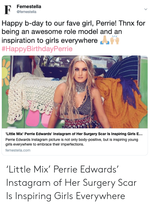 perrie edwards: Femestella  F  @femestella  Happy b-day to our fave girl, Perrie! Thnx for  being an awesome role model and an  inspiration to girls everywhere  #HappyBirthdayPerrie  'Little Mix' Perrie Edwards' Instagram of Her Surgery Scar Is Inspiring Girls E...  Perrie Edwards Instagram picture is not only body-positive, but is inspiring young  girls everywhere to embrace their imperfections  femestella.com 'Little Mix' Perrie Edwards' Instagram of Her Surgery Scar Is Inspiring Girls Everywhere