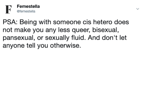 Sexually: Femestella  F  @femestella  PSA: Being with someone cis hetero does  not make you any less queer, bisexual,  pansexual, or sexually fluid. And don't let  anyone tell you otherwise.