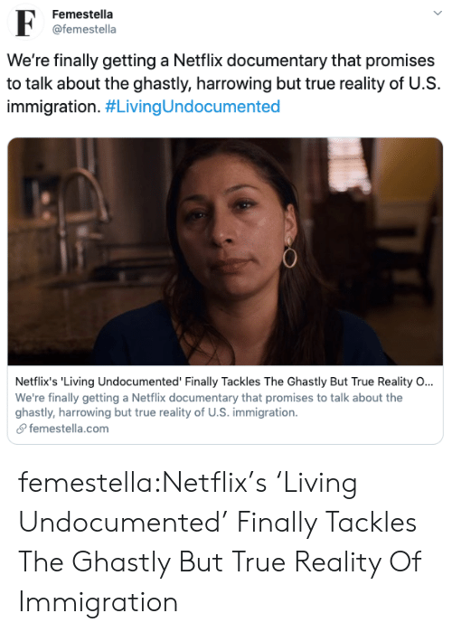 gomez: Femestella  F  @femestella  We're finally getting a Netflix documentary that promises  to talk about the ghastly, harrowing but true reality of U.S  immigration. #LivingUndocumented  Netflix's 'Living Undocumented' Finally Tackles The Ghastly But True Reality O...  We're finally getting a Netflix documentary that promises to talk about the  ghastly, harrowing but true reality of U.S. immigration  femestella.com femestella:Netflix's 'Living Undocumented' Finally Tackles The Ghastly But True Reality Of Immigration