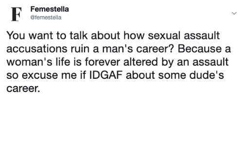 Idgaf: Femestella  F  @femestella  You want to talk about how sexual assault  accusations ruin a man's career? Because a  woman's life is forever altered by an assault  so excuse me if IDGAF about some dude's  career.