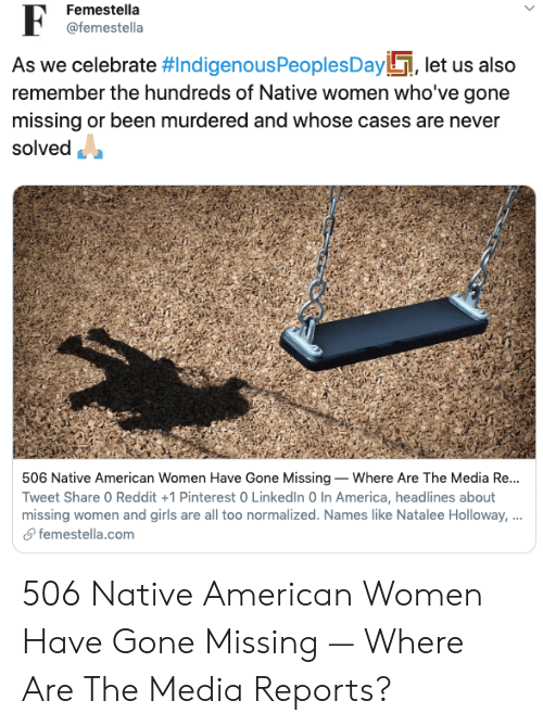 Pinterest: Femestella  @femestella  As we celebrate #IndigenousPeoples Day, let us also  remember the hundreds of Native women who've gone  missing or been murdered and whose cases are never  solved  506 Native American Women Have Gone Missing Where Are The Media Re...  Tweet Share 0 Reddit +1 Pinterest 0 LinkedIn 0 In America, headlines about  missing women and girls are all too normalized. Names like Natalee Holloway, ...  femestella.com 506 Native American Women Have Gone Missing — Where Are The Media Reports?