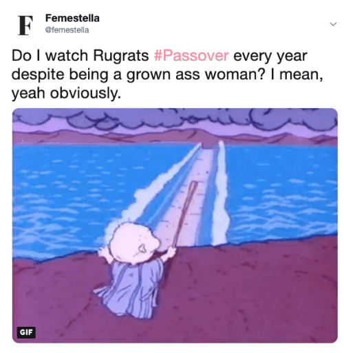 passover: Femestella  @femestella  Do I watch Rugrats #Passover every year  despite being a grown ass woman? I mean,  yeah obviously.  GIF