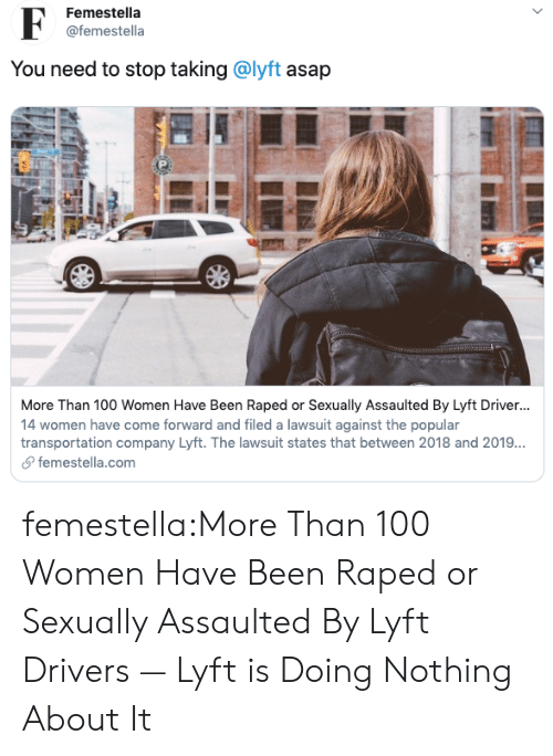 Transportation: Femestella  @femestella  You need to stop taking @lyft asap  More Than 100 Women Have Been Raped or Sexually Assaulted By Lyft Driver...  14 women have come forward and filed a lawsuit against the popular  transportation company Lyft. The lawsuit states that between 2018 and 2019..  femestella.com  > femestella:More Than 100 Women Have Been Raped or Sexually Assaulted By Lyft Drivers — Lyft is Doing Nothing About It