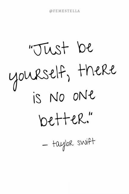 be yourself: @FEMESTELLA  Just be  youRself, theRe  is No ONE  betteR.  fayloR swift