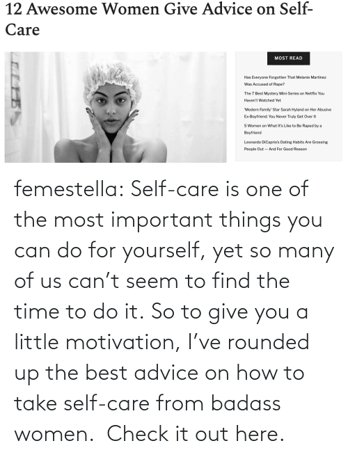 motivation: femestella: Self-care is one of the most important things you can do for yourself, yet so many of us can't seem to find the time to do it. So to give you a little motivation, I've rounded up the best advice on how to take self-care from badass women. Check it out here.