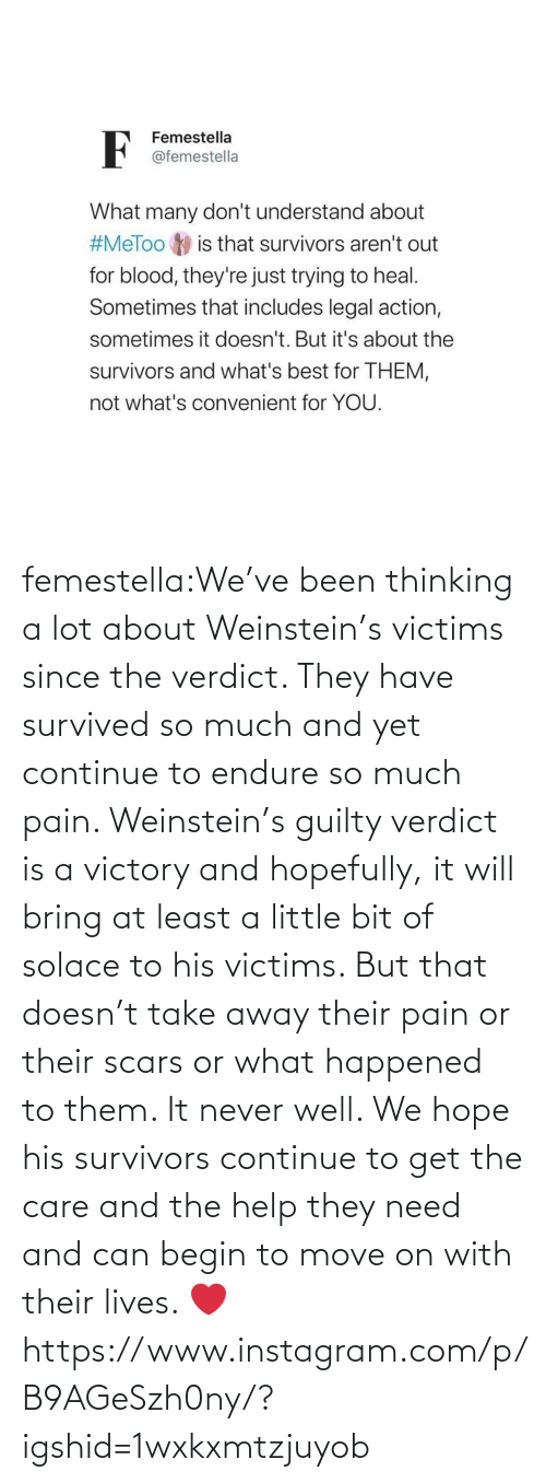 endure: femestella:We've been thinking a lot about Weinstein's victims since the verdict. They have survived so much and yet continue to endure so much pain. Weinstein's guilty verdict is a victory and hopefully, it will bring at least a little bit of solace to his victims. But that doesn't take away their pain or their scars or what happened to them. It never well. We hope his survivors continue to get the care and the help they need and can begin to move on with their lives. ❤️https://www.instagram.com/p/B9AGeSzh0ny/?igshid=1wxkxmtzjuyob