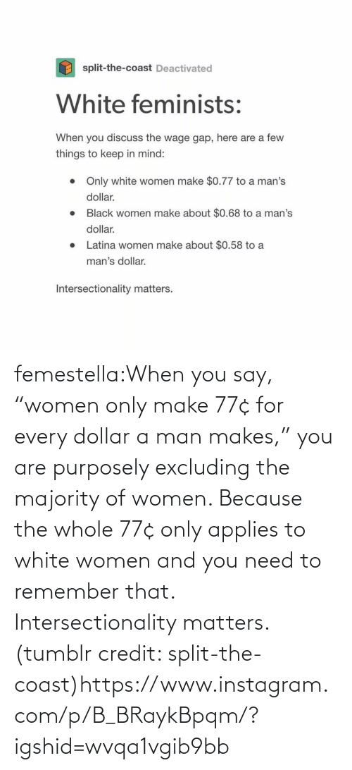 "Credit: femestella:When you say, ""women only make 77¢ for every dollar a man makes,"" you are purposely excluding the majority of women. Because the whole 77¢ only applies to white women and you need to remember that. Intersectionality matters. (tumblr credit: split-the-coast)https://www.instagram.com/p/B_BRaykBpqm/?igshid=wvqa1vgib9bb"
