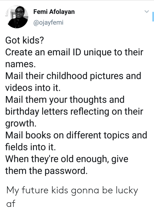 names: Femi Afolayan  @ojayfemi  Got kids?  Create an email ID unique to their  names  Mail their childhood pictures and  videos into it.  Mail them your thoughts and  birthday letters reflecting on their  growth  Mail books on different topics and  fields into it  When they're old enough, give  them the password. My future kids gonna be lucky af