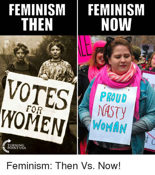 Feminism, Memes, and Proud: FEMINISM FEMINISM  NOW  THEN  VOTES  PROUD  DASTY  WOMAN  FOR  WOMENrlM  TURNING  POINT USA Feminism: Then Vs. Now!