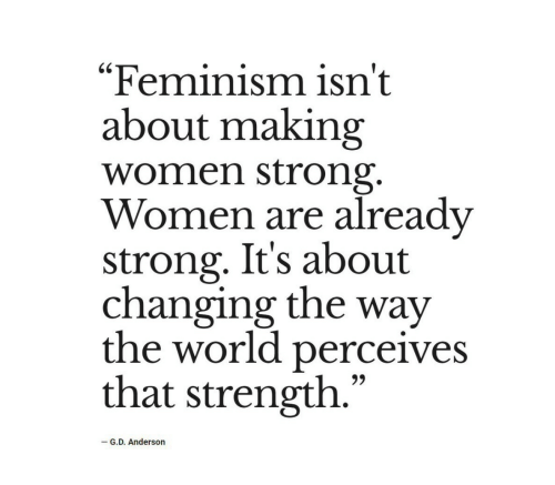 "Feminism: ""Feminism isn't  about making  women strong.  Women are already  strong. It's about  changing the way  the world perceives  that strength.""  -G.D. Anderson"