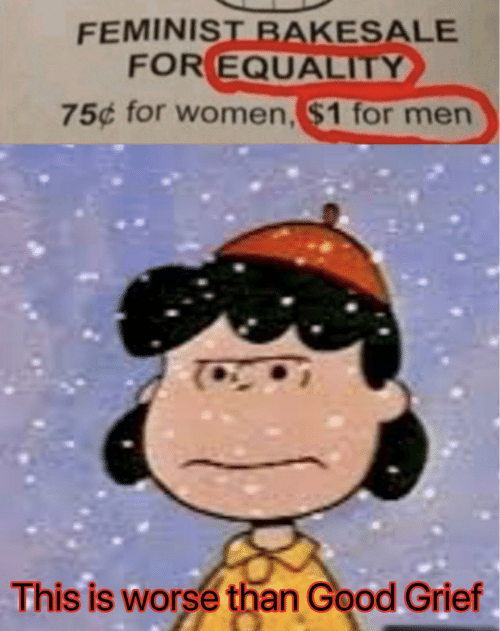 equality: FEMINIST BAKESALE  FOR EQUALITY  75¢ for women, $1 for men  This is worse than Good Grief