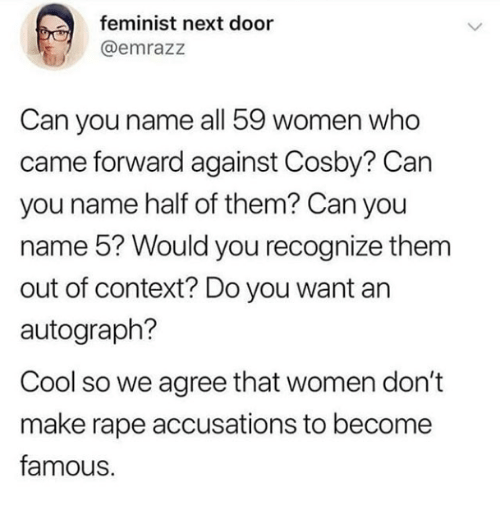 autograph: feminist next door  @emrazz  Can you name all 59 women who  came forward against Cosby? Can  you name half of them? Can you  name 5? Would you recognize them  out of context? Do you want an  autograph?  Cool so we agree that women don't  make rape accusations to become  famous.