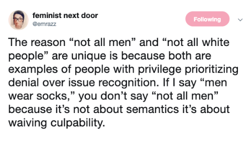 """White People Are: feminist next door  @emrazz  Following  The reason """"not all men"""" and """"not all white  people"""" are unique is because both are  examples of people with privilege prioritizing  denial over issue recognition. If I say """"men  wear socks,"""" you don't say """"not all men""""  because it's not about semantics it's about  waiving culpability."""