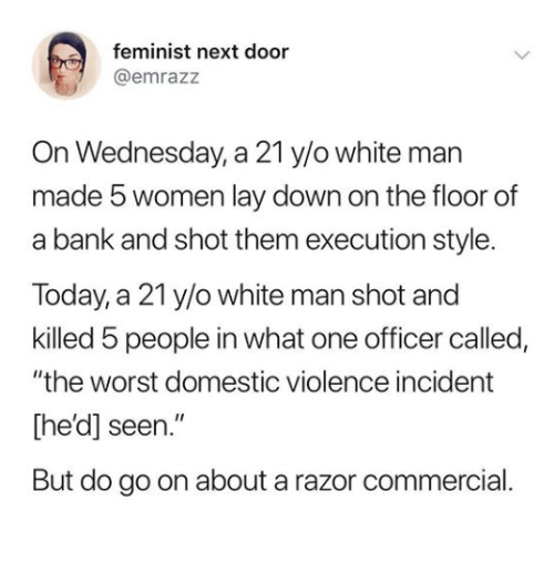 "Domestic Violence: feminist next door  @emrazz  On Wednesday, a 21 y/o white man  made 5 women lay down on the floor of  a bank and shot them execution style.  Today, a 21 y/o white man shot and  killed 5 people in what one officer called,  ""the worst domestic violence incident  [he'd] seen.""  But do go on about a razor commercial"