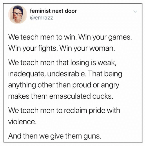 Guns, Memes, and Games: feminist next door  @emrazz  We teach men to win. Win your games.  Win your fights. Win your woman.  We teach men that losing is weak,  inadequate, undesirable. That being  anything other than proud or angry  makes them emasculated cucks.  We teach men to reclaim pride with  violence.  And then we give them guns.