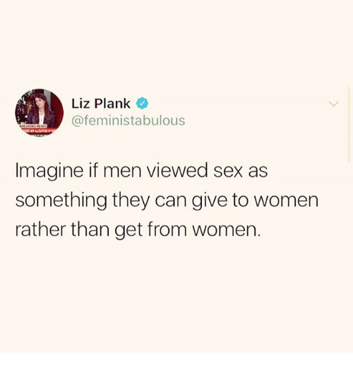 Memes, Sex, and Women: @feministabulous  Imagine if men viewed sex as  something they can give to women  rather than get from women.