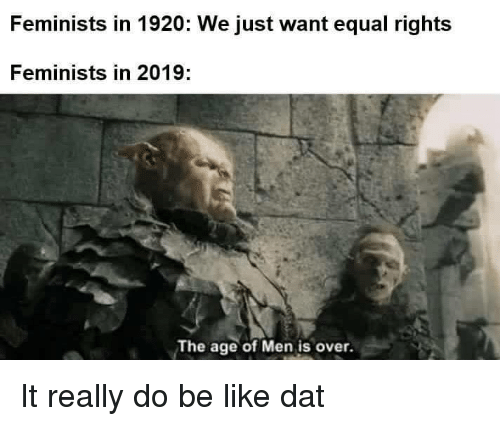 Feminists: Feminists in 1920: We just want equal rights  Feminists in 2019:  The age of Men is over. It really do be like dat