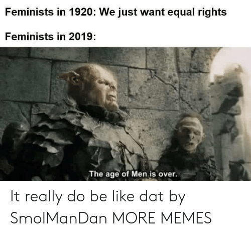 Feminists: Feminists in 1920: We just want equal rights  Feminists in 2019:  The age of Men is over. It really do be like dat by SmolManDan MORE MEMES