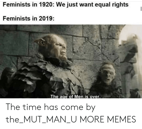 Feminists: Feminists in 1920: We just want equal rights  Feminists in 2019:  The age of Men is over. The time has come by the_MUT_MAN_U MORE MEMES