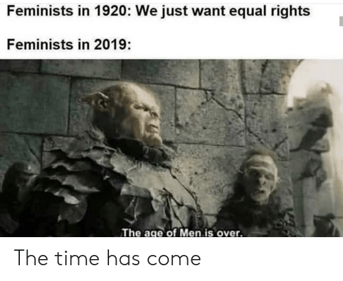 Feminists: Feminists in 1920: We just want equal rights  Feminists in 2019:  The age of Men is over. The time has come