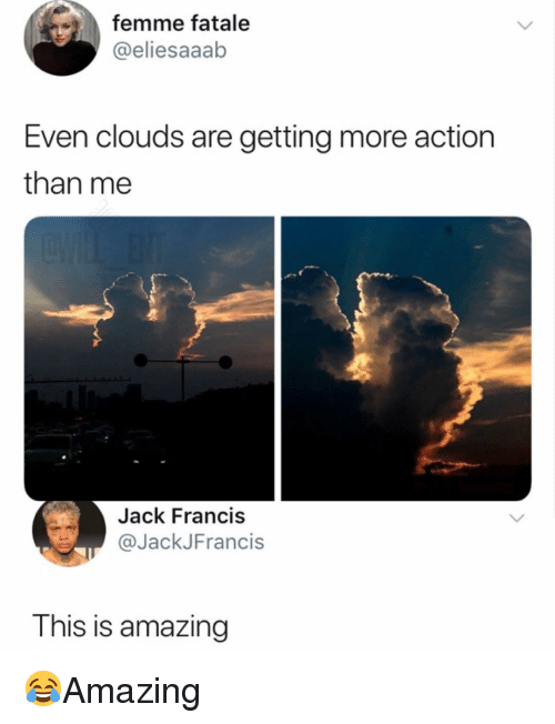 Memes, Amazing, and 🤖: femme fatale  @eliesaaab  Even clouds are getting more action  than me  Jack Francis  @JackJFrancis  This is amazing 😂Amazing