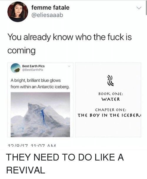 Tumblr, Best, and Blue: femme fatale  @eliesaaab  You already know who the fuck is  coming  Best Earth Pics  @BestEarthPix  A bright, brilliant blue glows  from within an Antarctic iceberg.  BOOK oNE  CHAPTER ONE:  HE BOY IN THE ICEBERJ THEY NEED TO DO LIKE A REVIVAL