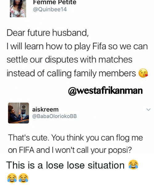 cuteness: Femme Petite  @Quin bee14  Dear future husband,  I will learn how to play Fifa so we can  settle our disputes with matches  instead of calling family members  @westafrikanman  aiskreem  @BabaOloriokoBB  That's cute. You think you can flog me  on FIFA and won't call your popsi? This is a lose lose situation 😂😂😂