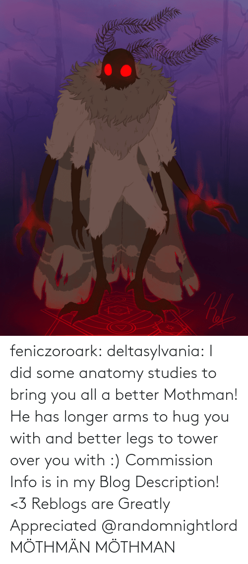 tower: feniczoroark:  deltasylvania:  I did some anatomy studies to bring you all a better Mothman! He has longer arms to hug you with and better legs to tower over you with :) Commission Info is in my Blog Description! <3 Reblogs are Greatly Appreciated    @randomnightlord MÖTHMÄN   MÖTHMAN