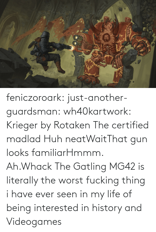 The Worst: feniczoroark:  just-another-guardsman:  wh40kartwork:  Krieger by  Rotaken    The certified madlad   Huh neatWaitThat gun looks familiarHmmm. Ah.Whack   The Gatling MG42 is literally the worst fucking thing i have ever seen in my life of being interested in history and Videogames