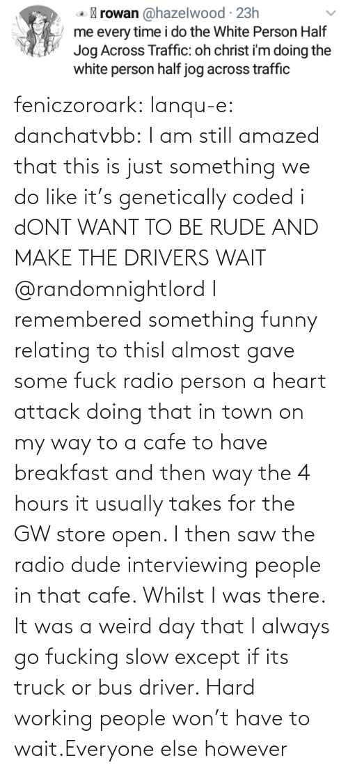 Breakfast: feniczoroark:  lanqu-e: danchatvbb: I am still amazed that this is just something we do like it's genetically coded i dONT WANT TO BE RUDE AND MAKE THE DRIVERS WAIT    @randomnightlord I remembered something funny relating to thisI almost gave some fuck radio person a heart attack doing that in town on my way to a cafe to have breakfast and then way the 4 hours it usually takes for the GW store open. I then saw the radio dude interviewing people in that cafe. Whilst I was there. It was a weird day that   I always go fucking slow except if its truck or bus driver. Hard working people won't have to wait.Everyone else however