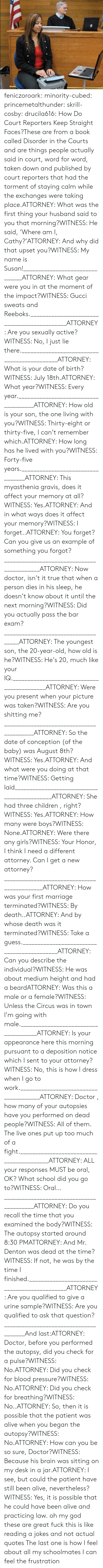 True That: feniczoroark:  minority-cubed:  princemetalthunder:  skrill-cosby:  drucila616:  How Do Court Reporters Keep Straight Faces?These are from a book called Disorder in the Courts and are things people actually said in court, word for word, taken down and published by court reporters that had the torment of staying calm while the exchanges were taking place.ATTORNEY: What was the first thing your husband said to you that morning?WITNESS: He said, 'Where am I, Cathy?'ATTORNEY: And why did that upset you?WITNESS: My name is Susan!_______________________________ATTORNEY: What gear were you in at the moment of the impact?WITNESS: Gucci sweats and Reeboks.____________________________________________ATTORNEY: Are you sexually active?WITNESS: No, I just lie there.____________________________________________ATTORNEY: What is your date of birth?WITNESS: July 18th.ATTORNEY: What year?WITNESS: Every year._____________________________________ATTORNEY: How old is your son, the one living with you?WITNESS: Thirty-eight or thirty-five, I can't remember which.ATTORNEY: How long has he lived with you?WITNESS: Forty-five years._________________________________ATTORNEY: This myasthenia gravis, does it affect your memory at all?WITNESS: Yes.ATTORNEY: And in what ways does it affect your memory?WITNESS: I forget..ATTORNEY: You forget? Can you give us an example of something you forgot?___________________________________________ATTORNEY: Now doctor, isn't it true that when a person dies in his sleep, he doesn't know about it until the next morning?WITNESS: Did you actually pass the bar exam?____________________________________ATTORNEY: The youngest son, the 20-year-old, how old is he?WITNESS: He's 20, much like your IQ.___________________________________________ATTORNEY: Were you present when your picture was taken?WITNESS: Are you shitting me?_________________________________________ATTORNEY: So the date of conception (of the baby) was August 8th?WITNESS: Yes.ATTORNEY: And what were you doing at that time?WITNESS: Getting laid____________________________________________ATTORNEY: She had three children , right?WITNESS: Yes.ATTORNEY: How many were boys?WITNESS: None.ATTORNEY: Were there any girls?WITNESS: Your Honor, I think I need a different attorney. Can I get a new attorney?____________________________________________ATTORNEY: How was your first marriage terminated?WITNESS: By death..ATTORNEY: And by whose death was it terminated?WITNESS: Take a guess.___________________________________________ATTORNEY: Can you describe the individual?WITNESS: He was about medium height and had a beardATTORNEY: Was this a male or a female?WITNESS: Unless the Circus was in town I'm going with male._____________________________________ATTORNEY: Is your appearance here this morning pursuant to a deposition notice which I sent to your attorney?WITNESS: No, this is how I dress when I go to work.______________________________________ATTORNEY: Doctor , how many of your autopsies have you performed on dead people?WITNESS: All of them. The live ones put up too much of a fight._________________________________________ATTORNEY: ALL your responses MUST be oral, OK? What school did you go to?WITNESS: Oral…_________________________________________ATTORNEY: Do you recall the time that you examined the body?WITNESS: The autopsy started around 8:30 PMATTORNEY: And Mr. Denton was dead at the time?WITNESS: If not, he was by the time I finished.____________________________________________ATTORNEY: Are you qualified to give a urine sample?WITNESS: Are you qualified to ask that question?______________________________________And last:ATTORNEY: Doctor, before you performed the autopsy, did you check for a pulse?WITNESS: No.ATTORNEY: Did you check for blood pressure?WITNESS: No.ATTORNEY: Did you check for breathing?WITNESS: No..ATTORNEY: So, then it is possible that the patient was alive when you began the autopsy?WITNESS: No.ATTORNEY: How can you be so sure, Doctor?WITNESS: Because his brain was sitting on my desk in a jar.ATTORNEY: I see, but could the patient have still been alive, nevertheless?WITNESS: Yes, it is possible that he could have been alive and practicing law.  oh my god these are great  fuck this is like reading a jokes and not actual quotes   The last one is how I feel about all my schoolmates  I can feel the frustration
