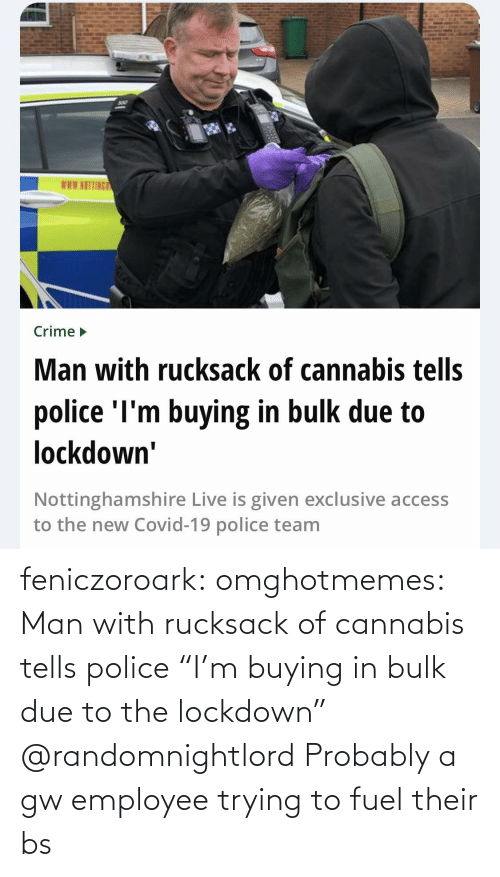 "Due: feniczoroark:  omghotmemes:  Man with rucksack of cannabis tells police ""I'm buying in bulk due to the lockdown""   @randomnightlord Probably a gw employee trying to fuel their bs"