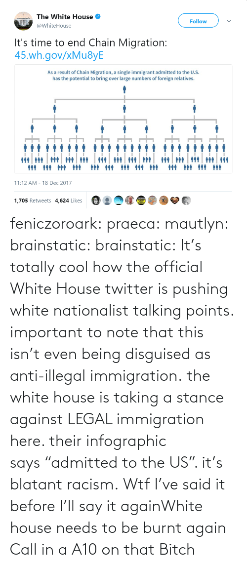 "disguised: feniczoroark:  praeca:  mautlyn:  brainstatic:  brainstatic: It's totally cool how the official White House twitter is pushing white nationalist talking points.  important to note that this isn't even being disguised as anti-illegal immigration. the white house is taking a stance against LEGAL immigration here. their infographic says ""admitted to the US"". it's blatant racism.    Wtf   I've said it before I'll say it againWhite house needs to be burnt again   Call in a A10 on that Bitch"
