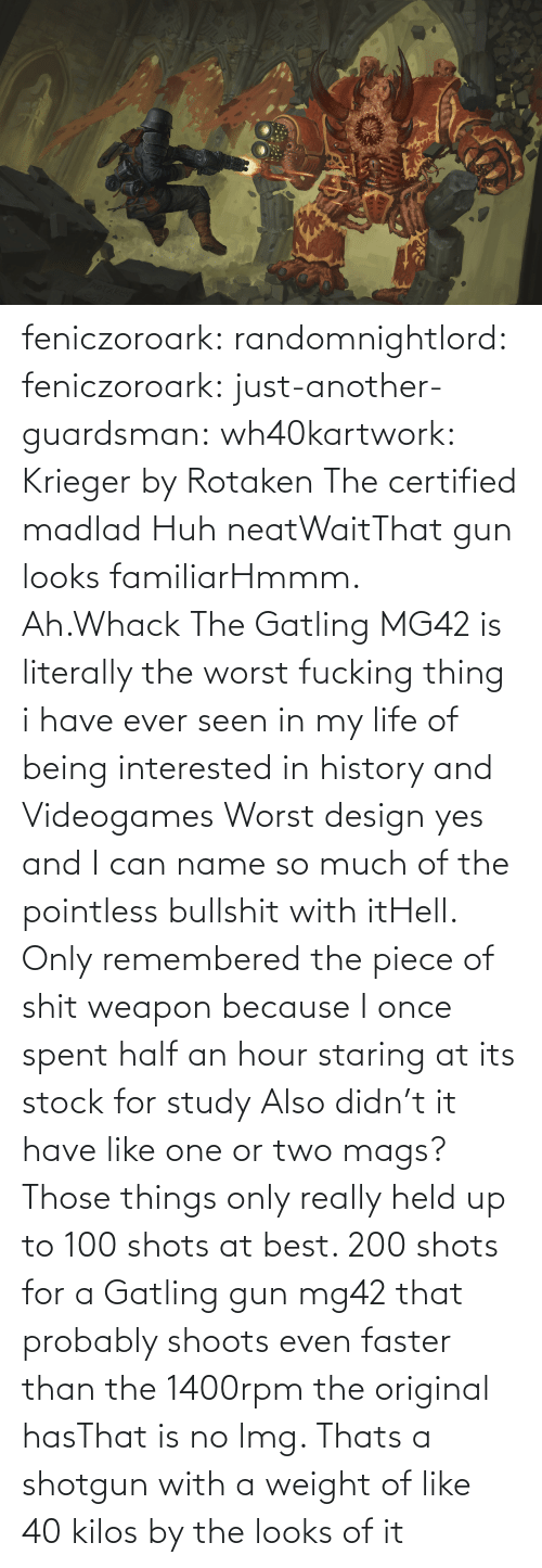 shotgun: feniczoroark:  randomnightlord:  feniczoroark:  just-another-guardsman:  wh40kartwork:  Krieger by  Rotaken    The certified madlad   Huh neatWaitThat gun looks familiarHmmm. Ah.Whack   The Gatling MG42 is literally the worst fucking thing i have ever seen in my life of being interested in history and Videogames   Worst design yes and I can name so much of the pointless bullshit with itHell. Only remembered the piece of shit weapon because I once spent half an hour staring at its stock for study   Also didn't it have like one or two mags? Those things only really held up to 100 shots at best. 200 shots for a Gatling gun mg42 that probably shoots even faster than the 1400rpm the original hasThat is no lmg. Thats a shotgun with a weight of like 40 kilos by the looks of it