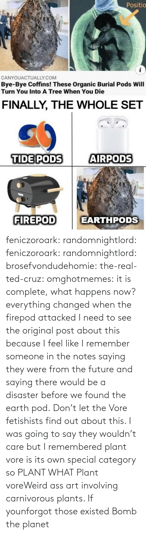 i remember: feniczoroark:  randomnightlord:  feniczoroark:  randomnightlord:  brosefvondudehomie: the-real-ted-cruz:  omghotmemes: it is complete, what happens now? everything changed when the firepod attacked    I need to see the original post about this because I feel like I remember someone in the notes saying they were from the future and saying there would be a disaster before we found the earth pod.    Don't let the Vore fetishists find out about this.    I was going to say they wouldn't care but I remembered plant vore is its own special category so   PLANT WHAT   Plant voreWeird ass art involving carnivorous plants. If younforgot those existed   Bomb the planet