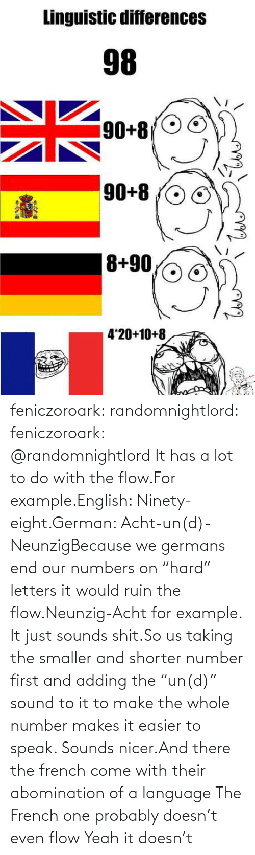 "to-do-with: feniczoroark:  randomnightlord:  feniczoroark:  @randomnightlord    It has a lot to do with the flow.For example.English: Ninety-eight.German: Acht-un(d)-NeunzigBecause we germans end our numbers on ""hard"" letters it would ruin the flow.Neunzig-Acht for example. It just sounds shit.So us taking the smaller and shorter number first and adding the ""un(d)"" sound to it to make the whole number makes it easier to speak. Sounds nicer.And there the french come with their abomination of a language    The French one probably doesn't even flow   Yeah it doesn't"